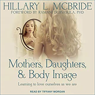 Mothers, Daughters, and Body Image     Learning to Love Ourselves as We Are              Auteur(s):                                                                                                                                 Hillary L. McBride,                                                                                        Ramani Durvasula - foreword PhD                               Narrateur(s):                                                                                                                                 Tiffany Morgan                      Durée: 7 h et 57 min     1 évaluation     Au global 5,0