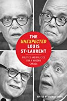 The Unexpected Louis St-laurent: Politics and Policies for a Modern Canada (C.d. Howe in Canadian Political History)