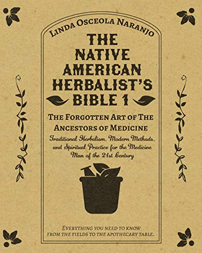 The Native American Herbalist's Bible 1 • The Forgotten Art of The Ancestors of Medicine: Traditional Herbalism, Modern Methods, and Spiritual Practice for the Medicine Man of the 21st Century by [Linda  Osceola Naranjo]