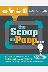The Scoop on Poop: Safely capturing and recycling the nutrients in greywater, humanure and urine Kindle Edition