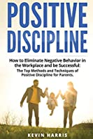 Positive Discipline: How to Eliminate Negative Behavior in the Workplace and be Successful: The Top Methods and Techniques of Positive Discipline for Parents