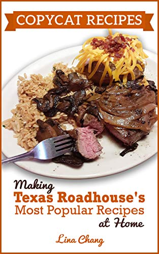 Copycat Recipes: Making Texas Roadhouse Most Popular Recipes at Home (Famous Restaurant Copycat Cookbooks) by [Lina Chang]