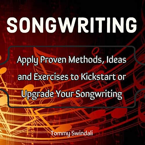 Songwriting: Apply Proven Methods, Ideas and Exercises to Kickstart or Upgrade Your Songwriting audiobook cover art