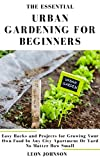 The Essential Urban Gardening for Beginners: Easy Hacks and Projects for Growing Your Own Food In Any City Apartment Or Yard No Matter How Small
