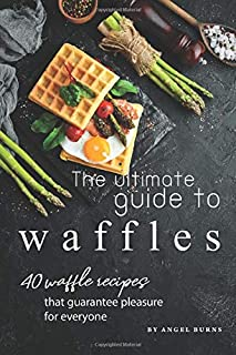 The Ultimate Guide to Waffles: 40 Waffle Recipes That Guarantee Pleasure for Everyone