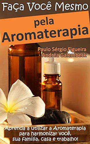 FAÇA VOCÊ MESMO - pela Aromaterapia: Aprenda a utilizar a Aromaterapia para harmonizar você, sua família, casa e trabalho! (FAÇA VOCÊ MESMO - pelas Terapias Holísticas Livro 3) (Portuguese Edition)