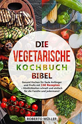 Die Vegetarische Kochbuch Bibel: Gesund Kochen für faule Anfänger und Profis mit 150 Rezepten - Köstlichkeiten schnell und einfach für die Familie und jedermann!