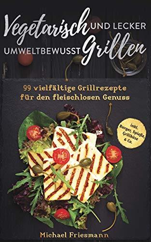 Vegetarisch Grillen: Umweltbewusst und lecker - 99 vielfältige Grillrezepte für den fleischlosen Genuss inkl. Burger, Spieße, Grillkäse & Co.