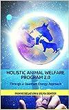 Holistic Animal Welfare Program 2.0: Through a Quantum Energy Approach (English Edition)