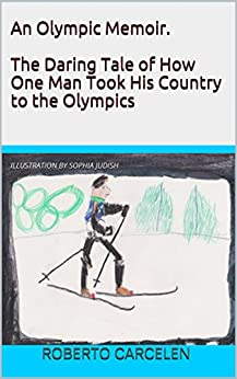 An Olympic Memoir. The Daring Tale of How One Man Took His Country to the Olympics by [Roberto Carcelen, Sophia Judish]