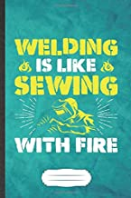 Welding Is Like Sewing with Fire: Funny Blank Lined Notebook Journal For Welding Handyman, Welder Teacher, Inspirational Saying Unique Special Birthday Gift Modern 6x9 110 Pages