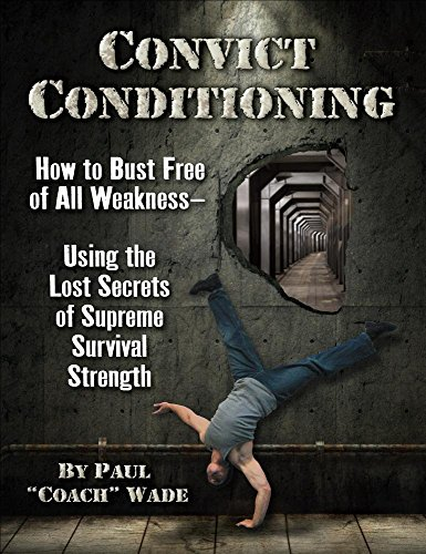 CONVICT CONDITIONING SECOND ED: How to Bust Free of All Weakness--Using the Lost Secrets of Supreme Survival Strength