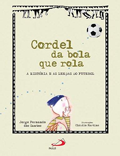 Cordel da Bola que Rola. A História e as Lendas do Futebol - Coleção Cordel