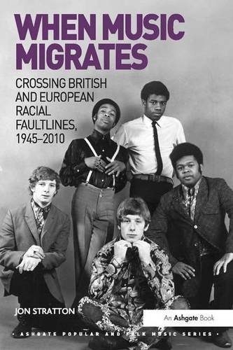 When Music Migrates: Crossing British and European Racial Faultlines, 1945–2010 (Ashgate Popular and Folk Music Series)