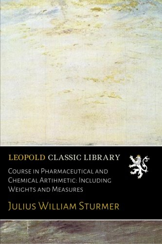 Course in Pharmaceutical and Chemical Artihmetic: Including Weights and Measures