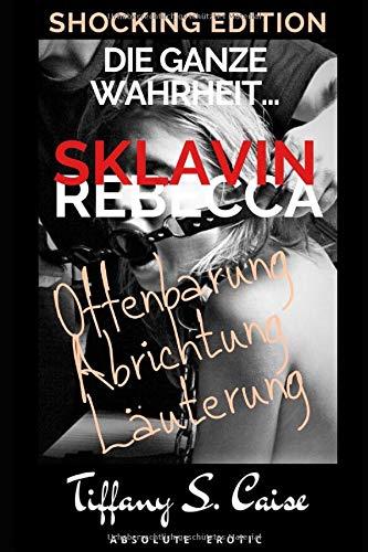 Sklavin Rebecca - Die ganze Wahrheit... - Offenbarung, Abrichtung, Läuterung: Lust & Sünde - Shocking Edition