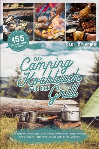 Das Camping Kochbuch für den Grill: 155 Outdoor Camping Rezepte für Camping Anfänger und Fortgeschrittene Camper. Inkl. Ratgeber für das beste Outdoor Grillerlebnis!