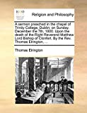 A sermon preached in the chapel of Trinity College, Dublin; on Sunday, December the 7th, 1800. Upon the death of the Right Reverend Matthew Lord Bishop of Clonfert. By the Rev. Thomas Elrington, ...