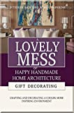 A Lovely Mess Of Happy Handmade Home Architecture, Crafting And Decorating A Cooler, More Inspiring Environment (English Edition)