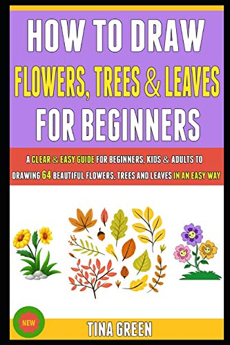 How To Draw Flowers, Trees And Leaves For Beginners: A Clear & Easy Guide For Beginners, Kids & Adults To Drawing 64 Beautiful Flowers, Trees And Leaves In An Easy Way.