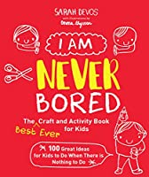 I Am Never Bored: The Best Ever Craft and Activity Book for Kids: 100 Great Ideas for Kids to Do When There is Nothing to Do