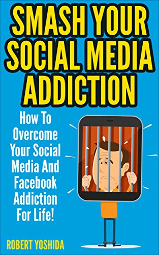Social Media Addiction: Smash Your Socia Media Addiction: How To Overcome Your Social Media And Facebook Addiction For Life! (Facebook, Instagram, Twitter, ... Internet Addiction, Vine) (English Edition)
