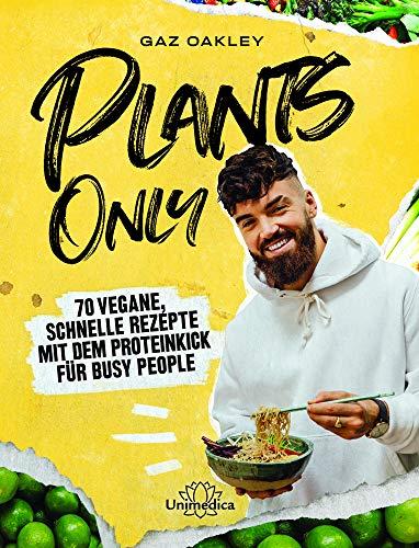 Plants Only: 70 vegane, schnelle Rezepte mit dem Proteinkick für busy people: 70 vegane, schnelle Rezepte mit dem Proteinkick fr busy people