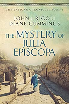 The Mystery of Julia Episcopa: A Novel of Ancient and Modern Rome (The Vatican Chronicles Book 1) by [John I. Rigoli, Diane Cummings]