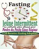 Fasting - Jeûne Intermittent: Le guide complet et pratique pour découvrir le pouvoir du...