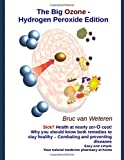 The Big Ozone-Hydrogen Peroxide Edition. Sick? Health at nearly zero cost!: Combating and preventing diseases. Easy and simple. Your natural medicine pharmacy at home.