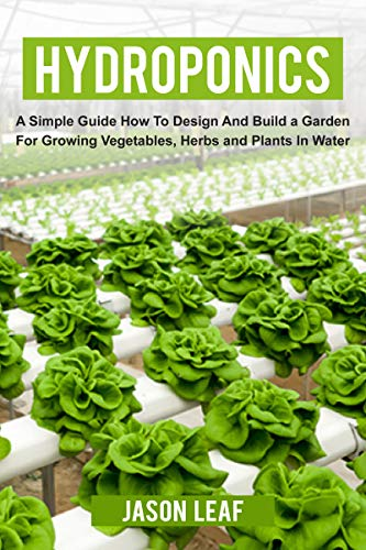 Hydroponics: A Simple Guide How to Design and Build a Garden for Growing Vegetables, Herbs and Plants in Water. For Beginners and Experts.