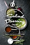 The Salad Dressing Cookbook: Unleash your Creativity with 25 Unique Salad Dressing Recipes