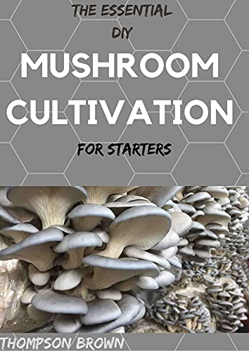 THE ESSENTIAL DIY MUSHROOM CULTIVATION For Starters : An Exemplify Guide to Growing Your Own Mushrooms at Home (English Edition)