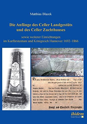 Die Anfänge des Celler Landgestüts und des Celler Zuchthauses sowie weiterer Einrichtungen im Kurfürstentum und Königreich Hannover 1692–1866