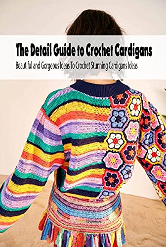 The Detail Guide to Crochet Cardigans: Beautiful and Gorgeous Ideas To Crochet Stunning Cardigans Ideas: DIY Crocheted Cardigans (English Edition)