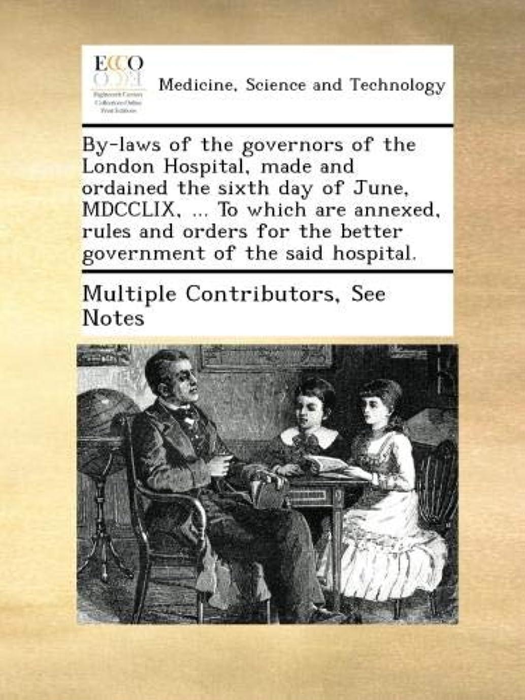 内陸セットアップ頭By-laws of the governors of the London Hospital, made and ordained the sixth day of June, MDCCLIX, ... To which are annexed, rules and orders for the better government of the said hospital.