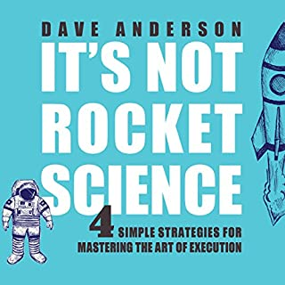 It's Not Rocket Science     4 Simple Strategies for Mastering the Art of Execution              By:                                                                                                                                 Dave Anderson                               Narrated by:                                                                                                                                 Dave Anderson                      Length: 5 hrs and 40 mins     6 ratings     Overall 5.0