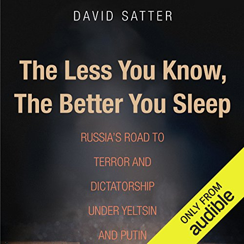 The Less You Know, the Better You Sleep     Russia's Road to Terror and Dictatorship Under Yeltsin and Putin              By:                                                                                                                                 David Satter                               Narrated by:                                                                                                                                 Victor Bevine                      Length: 5 hrs and 23 mins     76 ratings     Overall 4.4