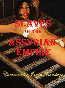 Slaves of the Assyrian Empire by [Commander James Bondage]