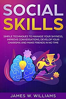 Social Skills: Simple Techniques to Manage Your Shyness, Improve Conversations, Develop Your Charisma and Make Friends In No Time by [James W. Williams]