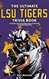 The Ultimate LSU Tigers Trivia Book: A Collection of Amazing Trivia Quizzes and Fun Facts for Die-Hard Tigers Fans!