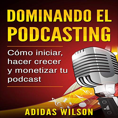 Dominando el Podcasting [Mastering Podcasting] Audiobook By Adidas Wilson cover art