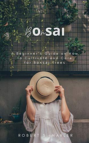Bоnѕаі: A Bеgіnnеr'ѕ Guide on Hоw tо Cultіvаtе and Care fоr Bоnѕаі Trееѕ (English Edition)