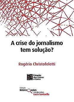 A crise do jornalismo tem solução? (Coleção Interrogações) por [Rogério Christofoletti]