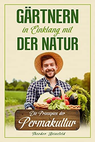 Gärtnern in Einklang mit der Natur: Wie Sie durch die Prinzipien der Permakultur Ihren Garten nachhaltig gestalten können und zum eigenständigen Selbstversorger werden