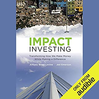 Impact Investing     Transforming How We Make Money While Making a Difference              By:                                                                                                                                 Antony Bugg-Levine,                                                                                        Jed Emerson                               Narrated by:                                                                                                                                 Tim Lundeen                      Length: 9 hrs and 56 mins     14 ratings     Overall 3.7