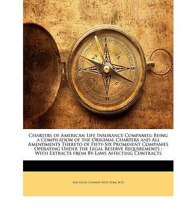 Charters of American Life Insurance Companies: Being a Compilation of the Original Charters and All Amendments Thereto of Fifty-Six Prominent Companies Operating Under the Legal Reserve Requirements: With Extracts from By-Laws Affecting Contracts (Paperback) - Common
