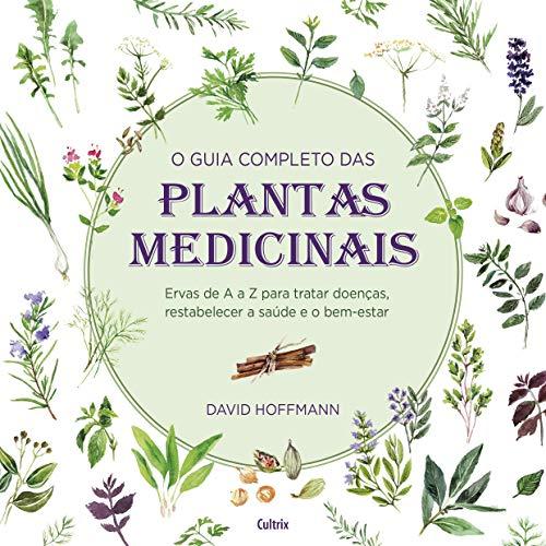 O Guia Completo das Plantas Medicinais: Ervas De A A Z Para Tratar Doenças, Restabelecer A Saúde E O Bem-Estar.