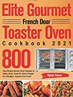 Elite Gourmet French Door Toaster Oven Cookbook 2021: 800-Day Simple Savory Oven Recipes to Bake, Broil, Toast for Smart People On a Budget - Anyone Can Cook!