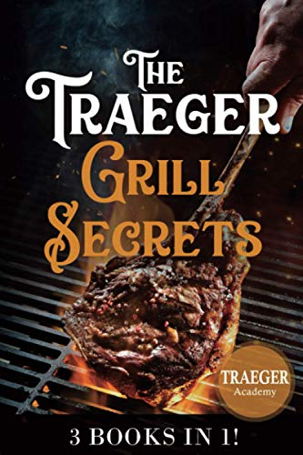 3 Books In 1 • The Traeger Grill Secrets: The Complete Wood Pellet Smoker And Grill Cookbook • The Ultimate Guide • More than 400 delicious recipes of meat, fish and side dishes